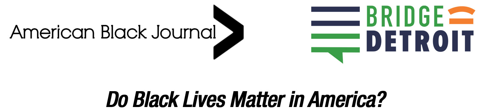 American Black Journal - BridgeDetroit (logos) Do Black Lives Matter in America?