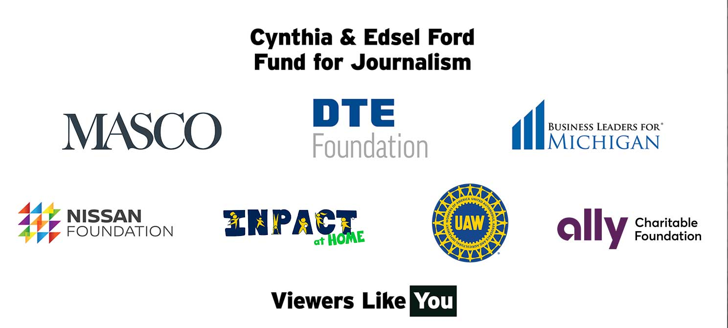 Thanks to our sponsors the Cynthia & Edsel Ford Fund for Journalism, Masco, DTE Foundation, Business Leaders for MI, Nissan Foundation, InPACT at Home, UAW, Ally Charitable Foundation and viewers like you - Thank you!