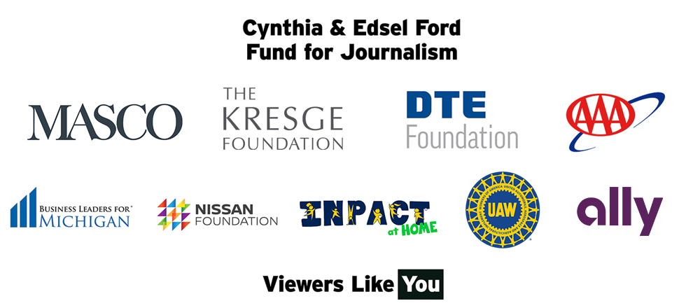 Thanks to our sponsors the Cynthia & Edsel Ford Fund for Journalism, Masco, The Kresge Foundation, DTE Foundation, AAA, Business Leaders for MI, Nissan Foundation, InPACT at Home, UAW, Ally Charitable Foundation and viewers like you - Thank you!